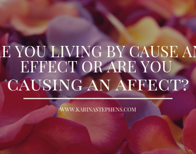 Are you living by cause and effect or causing an affect?